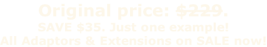 Original price: $229. SAVE $35. Just one example!  All Adaptors & Extensions on SALE now!